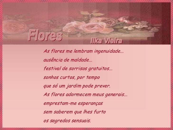 As flores me lembram ingenuidade...ausência de maldade...festival de sorrisos gratuitos...sonhos curtos, por tempoque só u...
