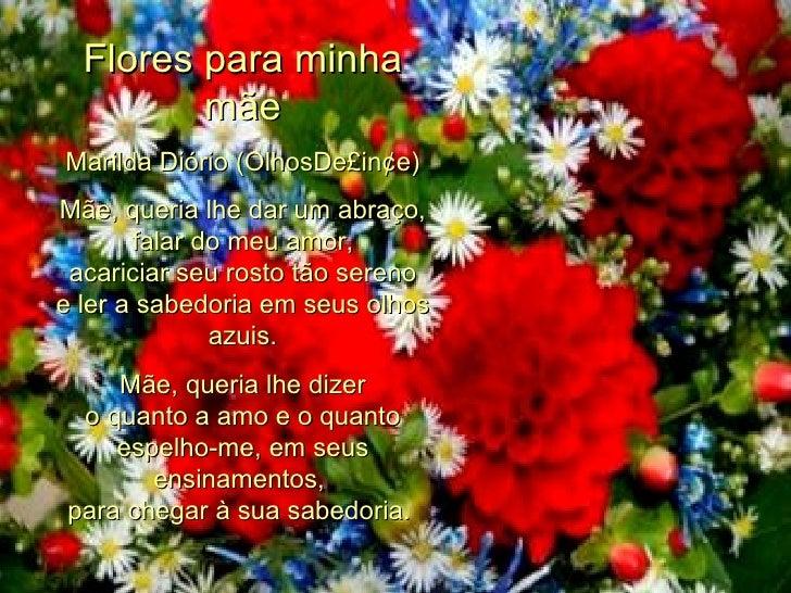 Flores para minha mãe Marilda Diório (OlhosDe£in¢e) Mãe, queria lhe dar um abraço, falar do meu amor, acariciar seu rosto ...