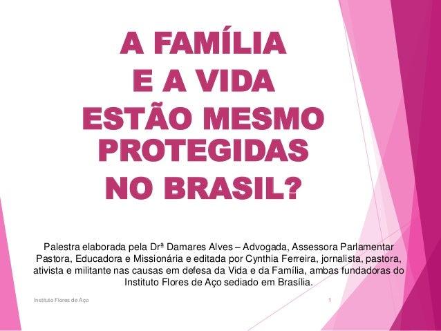 A FAMÍLIA E A VIDA ESTÃO MESMO PROTEGIDAS NO BRASIL? Palestra elaborada pela Drª Damares Alves – Advogada, Assessora Parla...