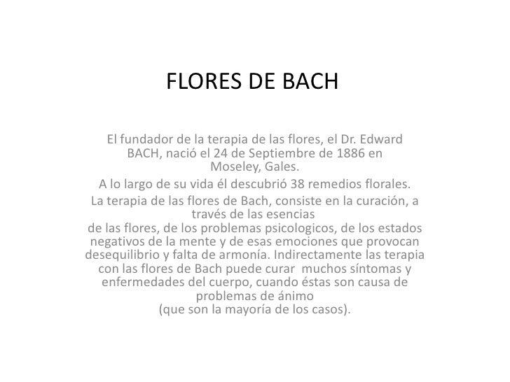 FLORES DE BACH<br />El fundador de la terapia de las flores, el Dr. Edward BACH, nació el 24 de Septiembre de 1886 en Mose...