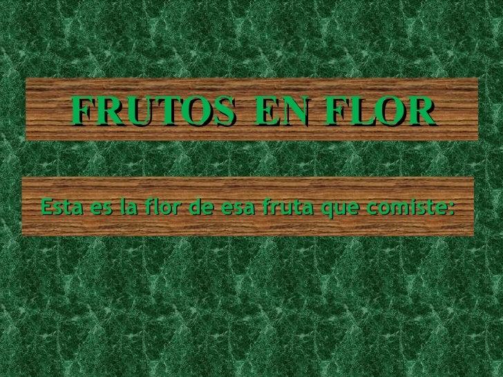 FRUTOS EN FLOR <ul><li>Esta es la flor de esa fruta que comiste: </li></ul>
