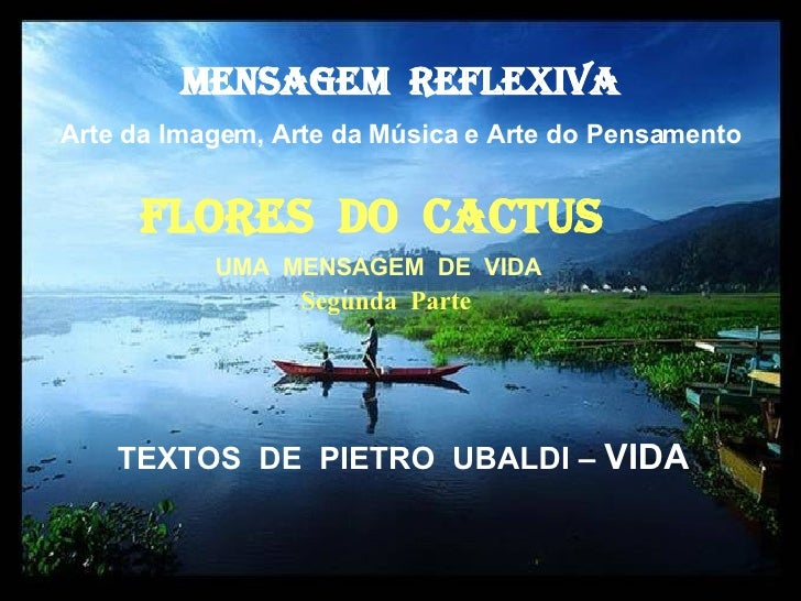 MENSAGEM  REFLEXIVA Arte da Imagem, Arte da Música e Arte do Pensamento FlorES  dO  cactus   TEXTOS  DE  PIETRO  UBALDI – ...