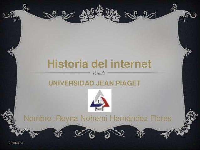Historia del internet UNIVERSIDAD JEAN PIAGET  Nombre :Reyna Nohemí Hernández Flores 21/02/2014