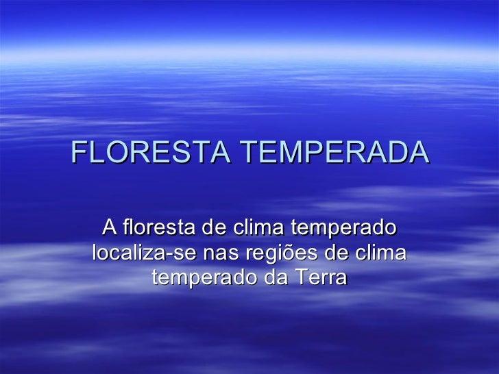 FLORESTA TEMPERADA A floresta de clima temperado localiza-se nas regiões de clima temperado da Terra