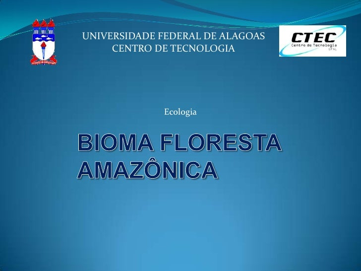UNIVERSIDADE FEDERAL DE ALAGOAS<br />CENTRO DE TECNOLOGIA<br />Ecologia<br />BIOMA FLORESTA AMAZÔNICA<br />