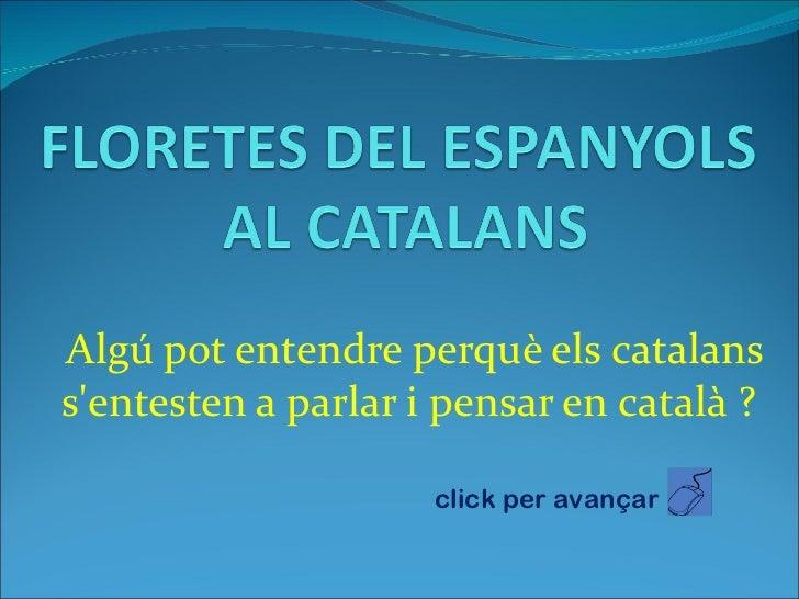 Algú pot entendre perquè els catalans s'entesten a parlar i pensar en català ?  click per avançar