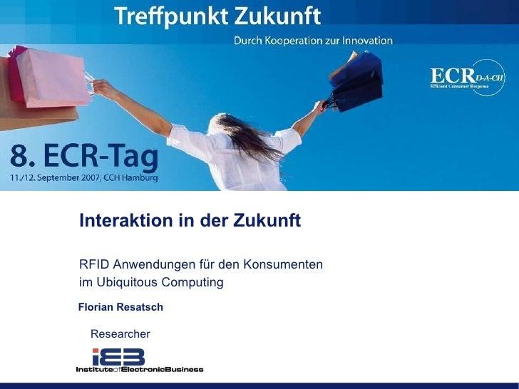 Interaktion in der Zukunft RFID Anwendungen für den Konsumenten im Ubiquitous Computing Florian Resatsch Researcher