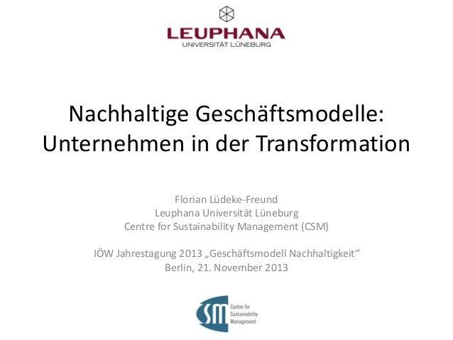 Nachhaltige Geschäftsmodelle: Unternehmen in der Transformation Florian Lüdeke-Freund Leuphana Universität Lüneburg Centre...