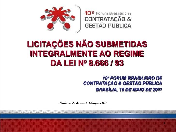 LICITAÇÕES NÃO SUBMETIDAS INTEGRALMENTE AO REGIME      DA LEI Nº 8.666 / 93                            10º FORUM BRASILEIR...