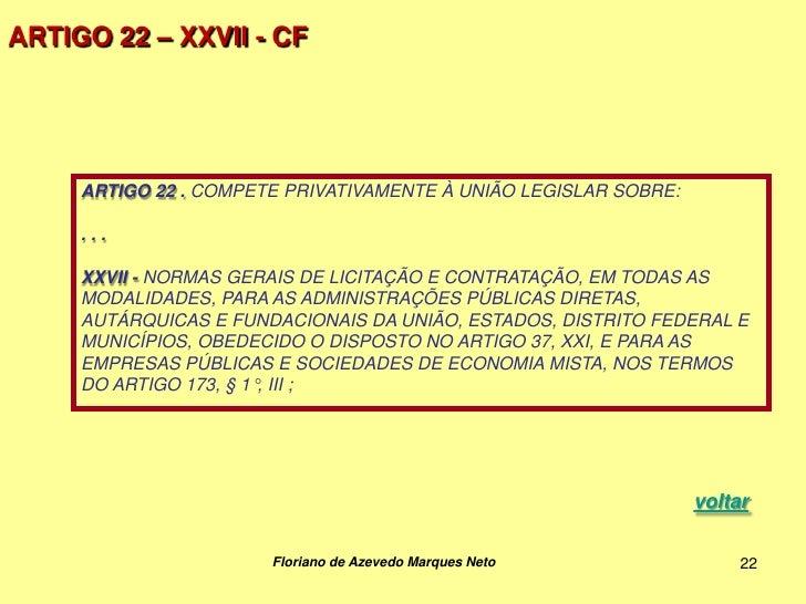 ARTIGO 22 – XXVII - CF     ARTIGO 22 . COMPETE PRIVATIVAMENTE À UNIÃO LEGISLAR SOBRE:     ...     XXVII - NORMAS GERAIS DE...