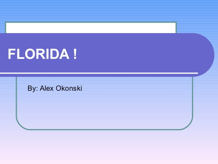 FLORIDA ! By: Alex Okonski