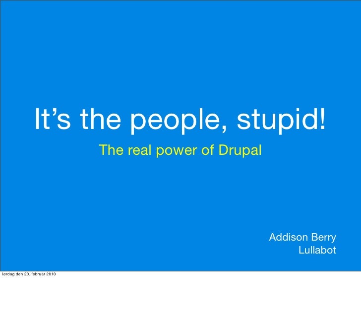 It's the people, stupid!                               The real power of Drupal                                           ...