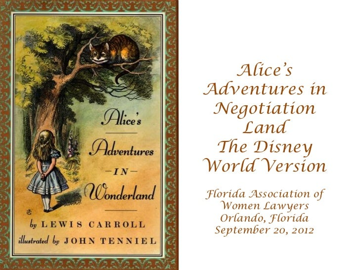 Alice'sAdventures in Negotiation    Land The DisneyWorld VersionFlorida Association of   Women Lawyers   Orlando, Florida ...