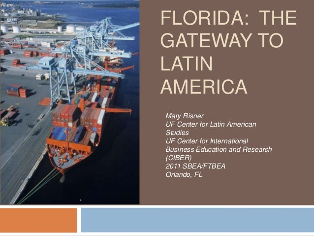 FLORIDA: THEGATEWAY TOLATINAMERICAMary RisnerUF Center for Latin AmericanStudiesUF Center for InternationalBusiness Educat...