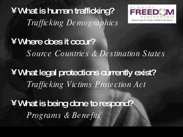 <ul><li>What is human trafficking? </li></ul><ul><li>Trafficking Demographics </li></ul><ul><li>Where does it occur? </li>...