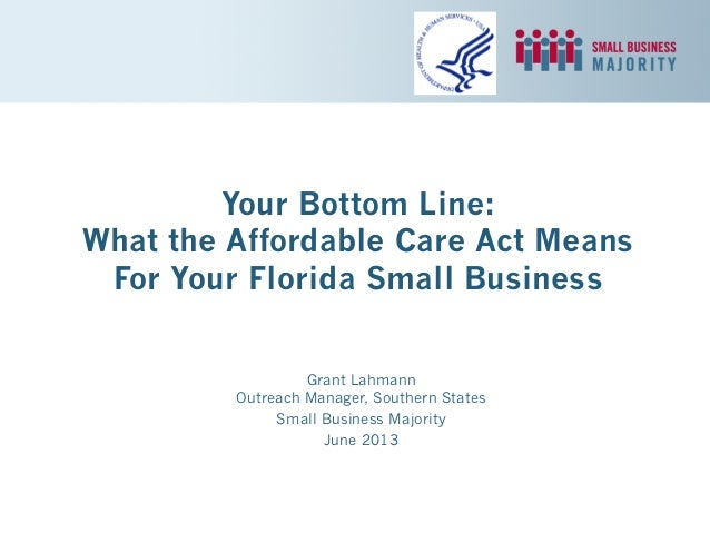Your Bottom Line: What the Affordable Care Act Means For Your Florida Small Business Grant Lahmann Outreach Manager, South...