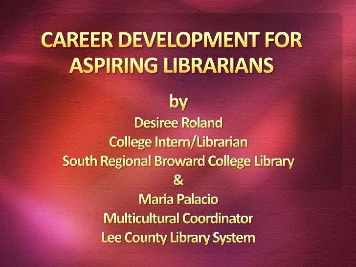 CAREER DEVELOPMENT FOR ASPIRING LIBRARIANS<br />by<br />Desiree Roland<br />College Intern/Librarian<br />South Regional B...