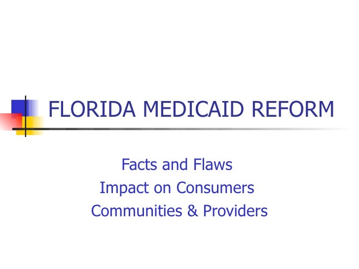 FLORIDA MEDICAID REFORM Facts and Flaws  Impact on Consumers  Communities & Providers