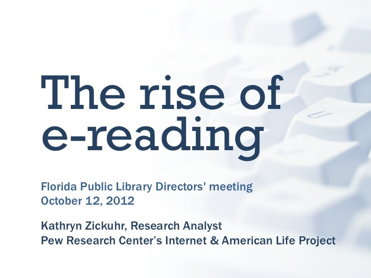 The rise ofe-readingFlorida Public Library Directors meetingOctober 12, 2012Kathryn Zickuhr, Research AnalystPew Research ...