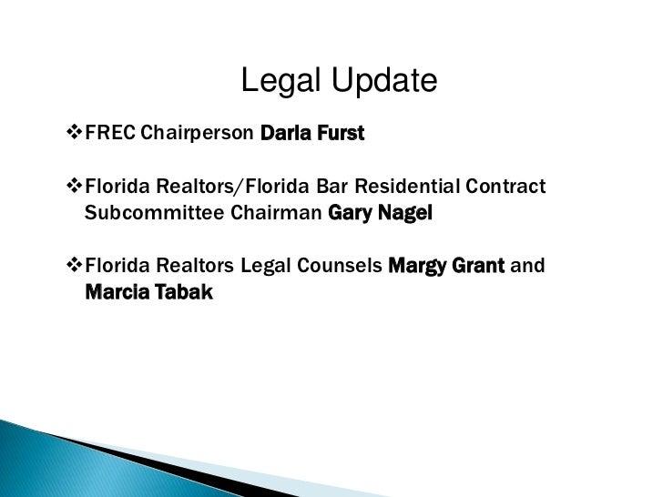 Legal UpdateFREC Chairperson Darla FurstFlorida Realtors/Florida Bar Residential Contract Subcommittee Chairman Gary Nag...
