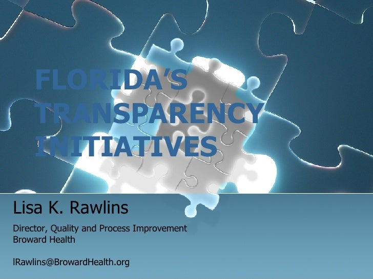 FLORIDA'S TRANSPARENCY   INITIATIVES Lisa K. Rawlins Director, Quality and Process Improvement Broward Health [email_addre...
