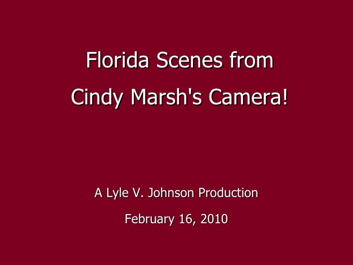 Florida Scenes from Cindy Marsh's Camera! A Lyle V. Johnson Production February 16, 2010
