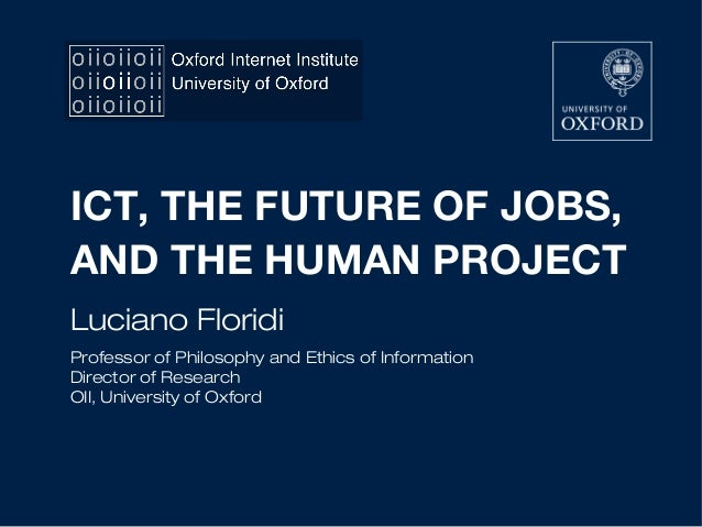 ICT, THE FUTURE OF JOBS, AND THE HUMAN PROJECT Luciano Floridi Professor of Philosophy and Ethics of Information Director ...