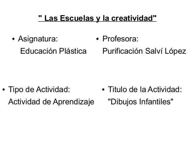 """"""" Las Escuelas y la creatividad"""" ●  Asignatura: Educación Plástica  ●  Tipo de Actividad: Actividad de Aprendizaje  ●  Pro..."""