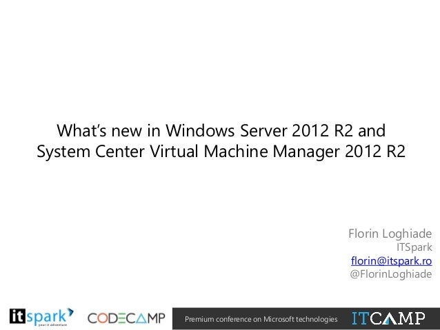 What's new in Windows Server 2012 R2 and System Center Virtual Machine Manager 2012 R2  Florin Loghiade  ITSpark florin@it...