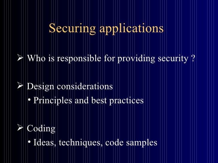 Securing applications <ul><li>Who is responsible for providing security ? </li></ul><ul><li>Design considerations </li></u...