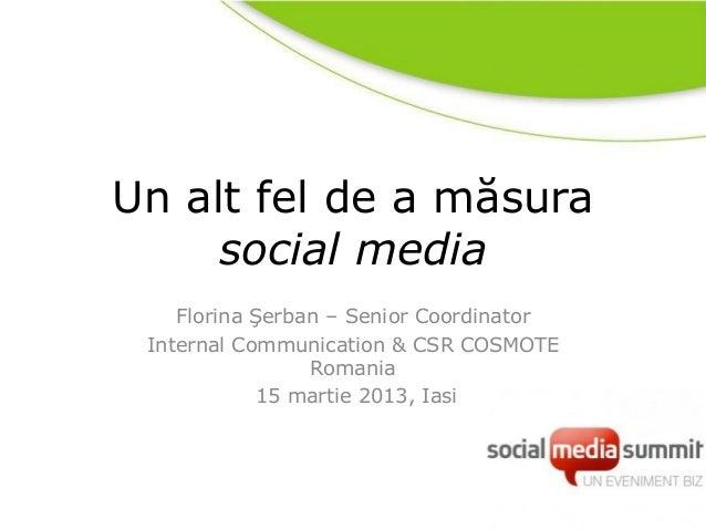 Un alt fel de a măsura     social media    Florina Şerban – Senior Coordinator Internal Communication & CSR COSMOTE       ...