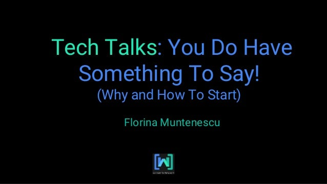 Tech Talks: You Do Have Something To Say! (Why and How To Start) Florina Muntenescu