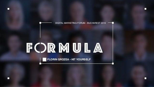 FLORIN GROZEA - HIT YOURSELF DIGITAL MARKETING FORUM - BUCHAREST 2019 F R M U L A