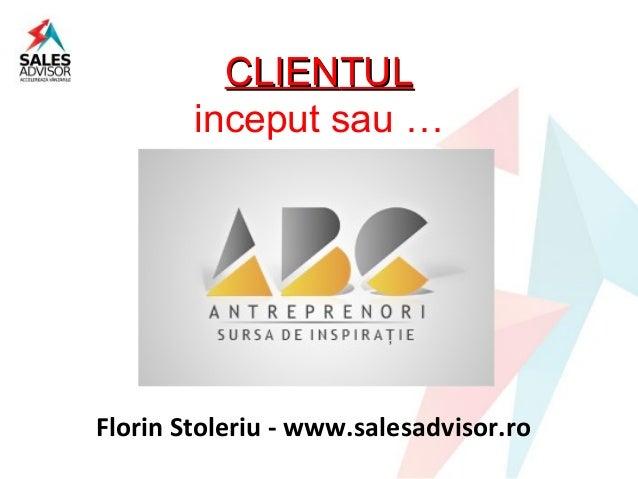 CLIENTUL        inceput sau …Florin Stoleriu - www.salesadvisor.ro