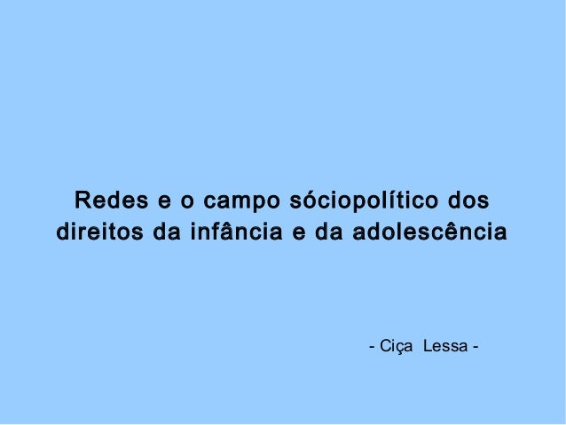 Redes e o campo sóciopolítico dos direitos da infância e da adolescência - Ciça Lessa -