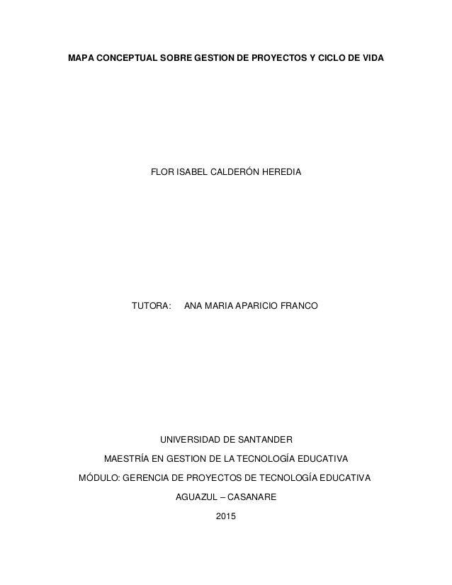 MAPA CONCEPTUAL SOBRE GESTION DE PROYECTOS Y CICLO DE VIDA FLOR ISABEL CALDERÓN HEREDIA TUTORA: ANA MARIA APARICIO FRANCO ...