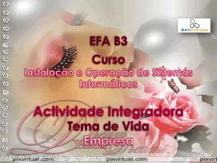 EFA B3<br />Curso<br />Instalação e Operação de Sistemas Informáticos<br />Tema de Vida<br />Empresa<br />Actividade Integ...