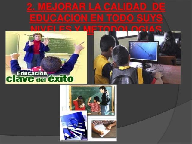 2. MEJORAR LA CALIDAD DE  EDUCACION EN TODO SUYS  NIVELES Y METODOLOGIAS