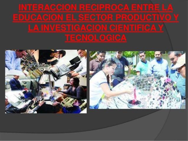 INTERACCION RECIPROCA ENTRE LA  EDUCACION EL SECTOR PRODUCTIVO Y  LA INVESTIGACION CIENTIFICA Y  TECNOLOGICA