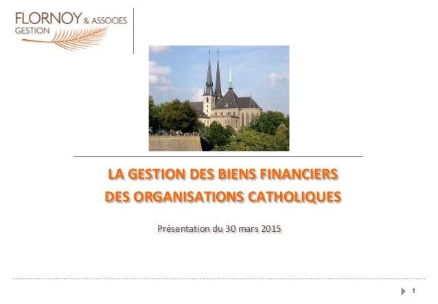 1 Présentation du 30 mars 2015 LA GESTION DES BIENS FINANCIERS DES ORGANISATIONS CATHOLIQUES