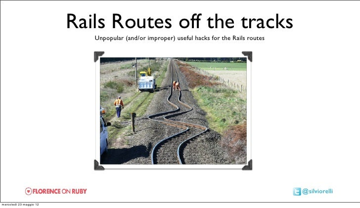 Rails Routes off the tracks                            Unpopular (and/or improper) useful hacks for the Rails routes      ...