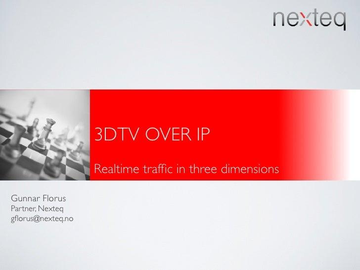 3DTV OVER IP                    Realtime traffic in three dimensions  Gunnar Florus Partner, Nexteq gflorus@nexteq.no