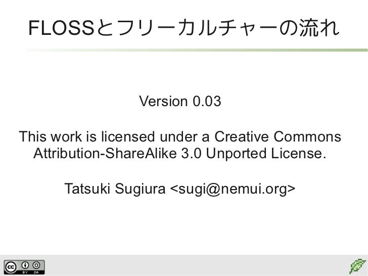 FLOSSとフリーカルチャーの流れ                 Version 0.03This work is licensed under a Creative Commons  Attribution-ShareAlike 3.0 U...