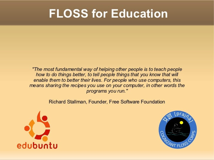 FLOSS for Education     The most fundamental way of helping other people is to teach people    how to do things better, to...