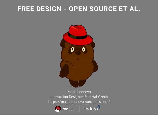 FREE DESIGN - OPEN SOURCE ET AL. Maria Leonova Interaction Designer, Red Hat Czech https://mashaleonova.wordpress.com/