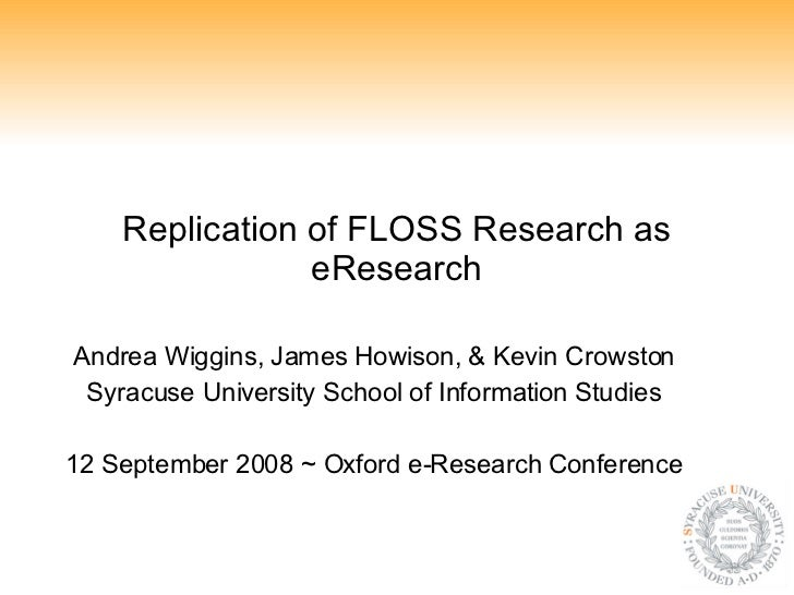 Replication of FLOSS Research as eResearch Andrea Wiggins, James Howison, & Kevin Crowston Syracuse University School of I...