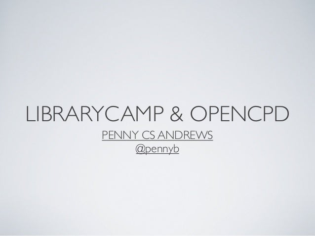 LIBRARYCAMP & OPENCPD PENNY CS ANDREWS @pennyb
