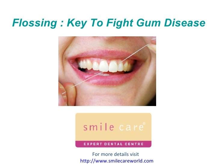 Flossing : Key To Fight Gum Disease For more details visit  http:// www.smilecareworld.com