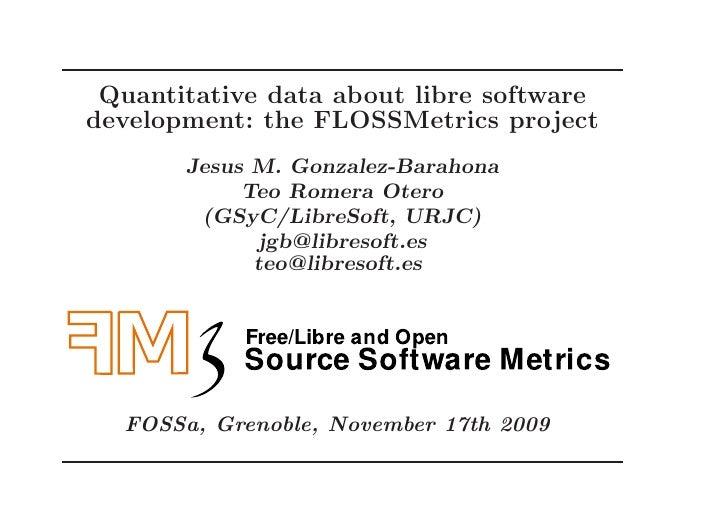 Quantitative data about libre software development: the FLOSSMetrics project        Jesus M. Gonzalez-Barahona            ...