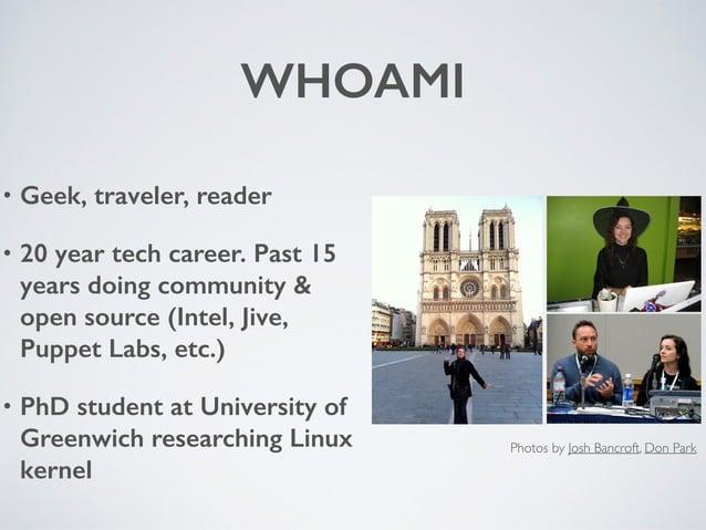 WHOAMI • Geek, traveler, reader • 20 year tech career. Past 15 years doing community & open source (Intel, Jive, Puppet La...